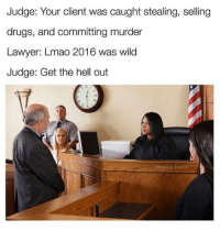 Lawyer: Judge: Your client was caught stealing, selling  drugs, and committing murder  Lawyer: Lmao 2016 was wild  Judge: Get the hell out  ebaptain brunch