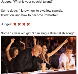 ".: Judges: ""What is your special talent?""  Some dude: ""I know how to swallow swords,  levitation, and how to become immortal.""  Judges:  X x X  Some 12 year old girl: ""I can sing a Billie Eilish song."" ."