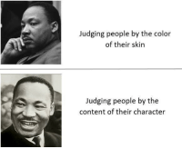 awesomacious:  Happy MLK Day!: Judging people by the color  of their skin  Judging people by the  content of their character awesomacious:  Happy MLK Day!