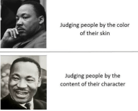 Content, Color, and Character: Judging people by the color  of their skin  Judging people by the  content of their character