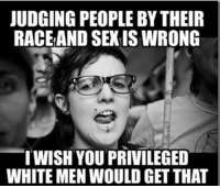 racing: JUDGING PEOPLE BY THEIR  RACE AND SEXIS WRONG  I WISH YOU PRIVILEGED  WHITE MEN WOULD GET THAT