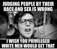 White, You, and Privileged: JUDGING PEOPLE BY THEIR  RACEAND SEXIS WRONG  TWISH YOU PRIVILEGED  WHITE MEN WOULD GET THAT Hmmm