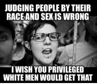 (GC): JUDGING PEOPLE BY THEIR  RACEAND SEXIS WRONG  WISH YOU PRIVILEGED  WHITE MEN WOULD GET THAT (GC)