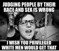 Sexis: JUDGING PEOPLE BY THEIR  RACEAND SEXIS WRONG  WISH YOU PRIVILEGED  WHITE MEN WOULD GET THAT
