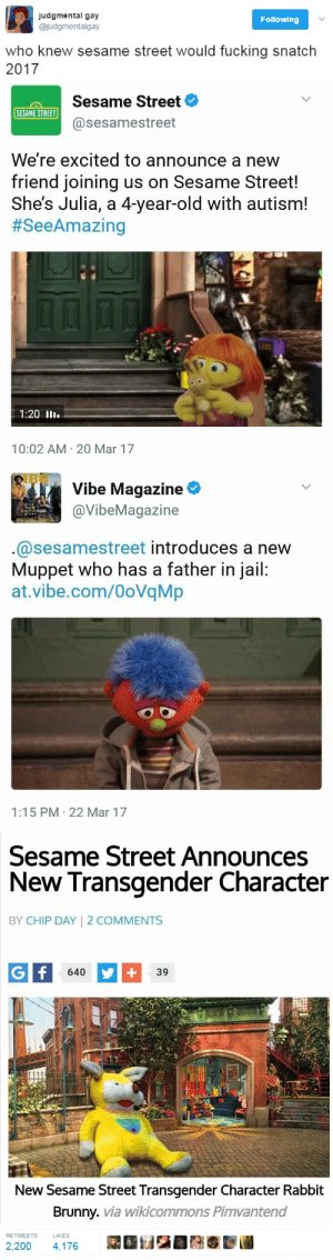thingsstingshouldsing:  thomasmwilson:  strawberrymacaronexplosion:  nightguardmod:  luidilovins:  hustleinatrap: it's sad that puppets are more accepting than people…  LET 👏 ERNIE 👏 AND 👏 BERT 👏 TIE 👏 THE 👏 KNOT 👏 THEY 👏 HAVE 👏 A 👏 MORE 👏 ONGOING 👏 STABLE 👏 RELATIONSHIP 👏 THAN 👏 MOST 👏 OF 👏 US 👏  Y'all joke about it, but let me tell you a story: See, back in '94 (yeah, you youngins), our sociology teacher mentioned that today was the 25th anniversary of Sesame Street. And he proceeded to tell a story. See, he was in kindergarten when Sesame Street first aired, and he saw the first episode, live, with his classmates. He described the experience of seeing this for the first time as incredible. The entire class loved it. The next day, however, the teacher announced that they could no longer show it, due to some people upset that it showed interracial friendships, of kids of different ethnicities playing together. Keep in mind that this show was only two years after laws banning interracial marriages were overturned. So yeah. They've been doing the right thing before many of us here were even alive.   They also handled death better than pretty much any show ever. I remember when Mr Hooper died. Well, really the actor playing him died. They could have written around it or ignored it, but they didn't. They did a whole show about death and grief, and it was moving and completely perfect. And it pissed people off because it was a kids show and I guess some people think kid shows should be happy all the time. Sesame street is the best show. I would have said so at 5, and I still say so as a childfree 35 year old.   Children's media should respect the intelligence of their audience and Sesame Street won't flinch from that.  This is all so true, which makes it even worse that new episodes of Sesame Street are effectively behind a 6 month paywall. : judgmental gay  @judgmentalgay  Following  who knew sesame street would fucking snatch  2017   Sesame Street  @sesamestreet  SESAME STREET  We're excited to announce a new  friend joining us on Sesame Street!  She's Julia, a 4-year-old with autism!  #SeeAmazing  1:20 ll.  10:02 AM 20 Mar 17   Vibe Magazine  @VibeMagazine  @sesamestreet introduces a new  Muppet who has a father in jail:  at.vibe.com/OoVqMp  1:15 PM 22 Mar 17   Sesame Street Announces  New Transgender Character  BY CHIP DAY | 2 COMMENTS  640  39  New Sesame Street Transgender Character Rabbit  Brunny. via wikicommons Pimvantend   RETWEETS  LIKES  2,200 4,176 thingsstingshouldsing:  thomasmwilson:  strawberrymacaronexplosion:  nightguardmod:  luidilovins:  hustleinatrap: it's sad that puppets are more accepting than people…  LET 👏 ERNIE 👏 AND 👏 BERT 👏 TIE 👏 THE 👏 KNOT 👏 THEY 👏 HAVE 👏 A 👏 MORE 👏 ONGOING 👏 STABLE 👏 RELATIONSHIP 👏 THAN 👏 MOST 👏 OF 👏 US 👏  Y'all joke about it, but let me tell you a story: See, back in '94 (yeah, you youngins), our sociology teacher mentioned that today was the 25th anniversary of Sesame Street. And he proceeded to tell a story. See, he was in kindergarten when Sesame Street first aired, and he saw the first episode, live, with his classmates. He described the experience of seeing this for the first time as incredible. The entire class loved it. The next day, however, the teacher announced that they could no longer show it, due to some people upset that it showed interracial friendships, of kids of different ethnicities playing together. Keep in mind that this show was only two years after laws banning interracial marriages were overturned. So yeah. They've been doing the right thing before many of us here were even alive.   They also handled death better than pretty much any show ever. I remember when Mr Hooper died. Well, really the actor playing him died. They could have written around it or ignored it, but they didn't. They did a whole show about death and grief, and it was moving and completely perfect. And it pissed people off because it was a kids show and I guess some people think kid shows should be happy all the time. Sesame street is the best show. I would have said so at 5, and I still say so as a childfree 35 year old.   Children's media should respect the intelligence of their audience and Sesame Street won't flinch from that.  This is all so true, which makes it even worse that new episodes of Sesame Street are effectively behind a 6 month paywall.