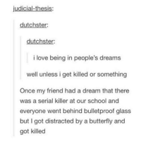 A Dream, Dank, and Friends: judicial-thesis  dutchster:  dutchster:  i love being in people's dreams  well unless i get killed or something  Once my friend had a dream that there  was a serial killer at our school and  everyone went behind bulletproof glass  but I got distracted by a butterfly and  got killed