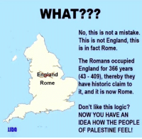 England, Logic, and Memes: JUDO  WHAT???  No, this is not a mistake.  This is not England, this  is in fact Rome.  The Romans occupied  England for 366 years  England  (43 409), thereby they  Rome  have historic claim to  it, and it is now Rome.  Don't like this logic?  NOW YOU HAVE AN  IDEA HOW THE PEOPLE  OF PALESTINE FEEL! I do support Palestine