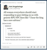 "Heaven, Love, and Twitter: juggaloequivalentoflokivriskca  Source: twitter.com  Ami Angelwings  @ami angelwings  All women everywhere should start  responding to guys hitting on us with  generic RPG NPC lines like ""I hear the king  has a new advisor.""  bitches-im-balin  bigbigtruck  krudman  l love this  you come here often?  DWARVEN CRAAAFTS  hey baby did it hurt when you fell from heaven-  FAVOR THE BOW, EH? I'M A SWORD MAN MYSELF  #todo #ref #yes  76,339 notes Welcome to Corneria!"