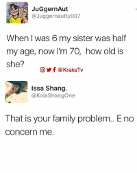 Memes, 🤖, and Answers: JuGgernAut  Juggernautty007  When I was 6 my sister was half  my age, now I'm 70, how old is  she?  CO Y f @KraksTv  Issa Shang  @KolaShangone  That is your family problem.. Eno  Concern me 😂 😂 😂 😂 😂 Oya you guys answer the question 😁😁😁😁 ➡️ Follow @KraksHQ | @KraksRadio | @KraksTV