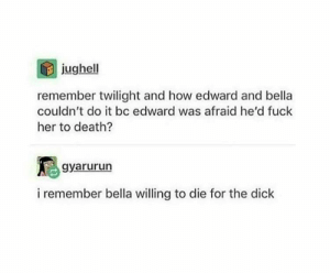 Death, Dick, and Fuck: jughell  remember twilight and how edward and bella  couldn't do it bc edward was afraid he'd fuck  her to death?  gyarurun  i remember bella willing to die for the dick Accurate