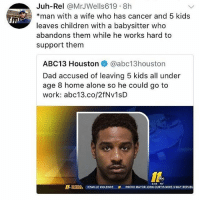 So sick of this: Juh-Rel @MrJWells619 8h  *man with a wife who has cancer and 5 kids  leaves children with a babysitter who  abandons them while he works hard to  support them  ABC13 Houston e》 @abc13houston  Dad accused of leaving 5 kids all under  age 8 home alone so he could go to  work: abc13.co/2fNv1sD  L NATBOMLS TESVILLE VIOLENCE  508 9o  PROVO MAYOR JOHN CURTIS WINS 3-WAY REPUBL So sick of this
