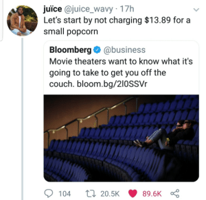 That popcorn be draining my wallet by Atheistsomalipirate MORE MEMES: juice @juice_wavy 17h  Let's start by not charging $13.89 for a  small popcorn  Bloomberg@business  Movie theaters want to know what it's  going to take to get you off the  couch. bloom.bg/210SSVr  104  20.5K  89.6K That popcorn be draining my wallet by Atheistsomalipirate MORE MEMES