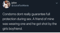 Girls, Juice, and Memes: juice  @JuiceTooWavie  Condoms dont really guarantee full  protection during sex. A friend of mine  was wearing one and he got shot by the  girls boyfriend Damn, why'd they never warn about this in school.