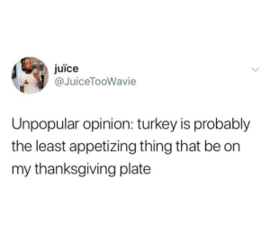 Dank, Juice, and Memes: juice  JuiceTooWavie  Unpopular opinion: turkey is probably  the least appetizing thing that be on  my thanksgiving plate You gotta deep fry it and inject it with some special sauce! by Whitlow14 MORE MEMES