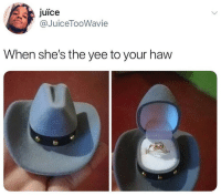 yee: juice  @JuiceTooWavie  When she's the yee to your haw
