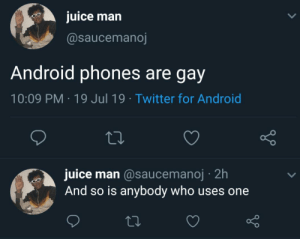 Android, Juice, and Reddit: juice man  @saucemanoj  Android phones are gay  10:09 PM 19 Jul 19 Twitter for Android  juice man @saucemanoj 2h  And so is anybody who uses one Don't you just hate people like this