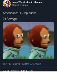 "✨sWeEt hOmEe aLaBaMaAa✨ on Instagram: ""The best UK rapper to ever live🙈"": Juice World's Lucid Memes  @lucid_memes  Americans: UK rap sucks  21 Savage:  4:21 PM 2/3/19 Twitter for Android  2.335 Retweets 5.645 Likes ✨sWeEt hOmEe aLaBaMaAa✨ on Instagram: ""The best UK rapper to ever live🙈"""