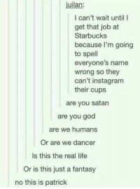 God, Instagram, and Life: juilan:  I can't wait until I  get that job at  Starbucks  because I'm going  to spell  everyone's name  wrong so they  can't instagram  their cups  are you satan  are you god  are we humans  Or are we dancer  Is this the real life  Or is this just a fantasy  no this is patrick Maybe its maybelline