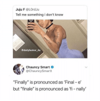 "Girl Memes, Smart, and Final: Juju F @LOrdJu  Tell me something i don't know  2  @dailyhumor 4u  Chauncy Smart &  @ChauncySmartt  ""Finally"" is pronounced as 'Final - e  but ""finale"" is pronounced as 'fi - nally i'm tripping. @gloriouslay"