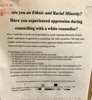 Tumblr, Cross, and Information: JUL 08 2019  Are you an Ethnic and Racial Minority?  sity of u  Have you experienced oppression during  counselling with a white counsellor?  If so, I would like to invite you to participate in a study exploring ethnoracial minority  clients' experiences of oppression in counselling with white counsellors. This study seeks  to gather stories from your perspective about oppression during counselling sessions to  inform and improve cross-cultural counselling services.  To participate in this study, you need to:  a) Self-identify  b) Have been involved in past individual counselling/therapy with a white counsellor  c) Perceive yourself to have experienced oppression during counselling  d) Be at least 18 years old  e) Be able to communicate in English  I am looking for 8 participants  as an ethnoracial minority individual  on a first-come, first-served basis. Your participation will  involve completing a questionnaire for background information and an interview of 60 to  90 minutes at a time and place that is mutually convenient. Your participation is  completely confidential. You will receive $20 for your time and participation.  If you have any questions or are interested in participating, please contact me,  ..  Master's student in Counselling Psycnology at the University of Ottawa. This  I am  research is supervised by Have you experience oppression during counselling with a white counsellor?