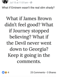 Eminem, James Brown, and Journey: Jul 15 at 11:01am S  What if Eminem wasn't the real slim shady?  What if James Brown  didn't feel good? What  if Journey stopped  believing? What if  the Devil never went  down to Georgia?  Keep it going in the  comments  25 Comments 3 Shares