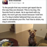 Food, Life, and Memes: Jul 19 at 6:14pm .  To the people that say women get raped due to  the way they are dressed. This is my dog. His  favorite food is steak. He is eye level with my  plate. He won't get any closer because lI told him  no. If a dog is better behaved than you are, you  need to reevaluate your life. Feel free to share, my  dog is adorable.