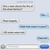 Insta: @punsonly Twitter: @puns_only: Jul 28, 2013, 13:29  Did u hear about the fire at  the shoe factory?  No..  Real tragedy  (  Wait that wasn't a pun?  a  100 soles were lost  Dammit  Delivered  O iMessage  Send Insta: @punsonly Twitter: @puns_only