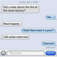 😂🤣 https://t.co/oATvRD82g2: Jul 28, 2013, 13:29  Did u hear about the fire at  the shoe factory?  No  Real tragedy  Wait that wasn't a pun?  100 soles were lost  Dammit  Delivered  oiMessage  Send 😂🤣 https://t.co/oATvRD82g2