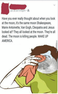 Funny, Shakespeare, and Vans: Jul 30 at 9:45pm  Have you ever really thought aboutwhen you look  at the moon, it's the same moon Shakespeare,  Marie Antoinette, Van Gogh, Cleopatra and Jesus  looked at? They all looked at the moon. Theyre all  dead. The moon is killing people.  WAKE UP  AMERICA. This explains everything.