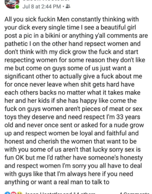 Beautiful, Respect, and Sex: Jul 8 at 2:44 PM  All you sick fuckin Men constantly thinking with  your dick every single time I see a beautiful girl  post a pic in a bikini or anything y'all comments are  pathetic I on the other hand repsect women and  don't think with my dick grow the fuck and stan  respecting women for some reason they don't like  me but come on guys some of us just want a  significant other to actually give a fuck about me  for once never leave when shit gets hard have  each others backs no matter what it takes make  her and her kids if she has happy like come the  fuck on guys women aren't pieces of meat or sex  toys they deserve and need respect I'm 33 years  old and never once sent or asked for a nude grow  up and respect women be loyal and faithful and  honest and cherish the women that want to be  with you some of us aren't that lucky sorry sex is  fun OK but me I'd rather have someone's honesty  and respect women I'm sorry you all have to deal  with guys like that I'm always here if you need  anything or want a real man to talk to  A Oon Came across this gem on my feed. Enjoy.