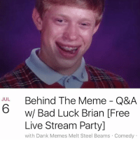 JUL  Behind The Meme Q&A  w/ Bad Luck Brian Free  Live Stream Party]  with Dank Memes Melt Steel Beams Comedy This is your chance to ask BadLuckBrian anything you want. An exclusive Behind The Memes look at Bad Luck Brian 🔥🔥🔥 catch him live and direct next Wednesday @ 8PM PST via fb.com-dankmemesgang