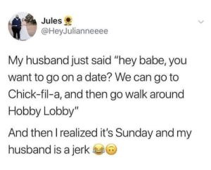 """Hey Babe: Jules  @HeyJulianneeee  My husband just said """"hey babe, you  want to go on a date? We can go to  Chick-fil-a, and then go walk around  Hobby Lobby""""  And then Irealized it's Sunday and my  husband is a jerk"""