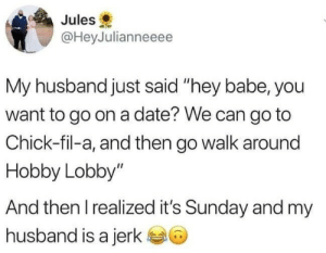 "Chick-Fil-A, Date, and Sunday: Jules  @HeyJulianneeee  My husband just said ""hey babe, you  want to go on a date? We can go to  Chick-fil-a, and then go walk around  Hobby Lobby""  And then I realized it's Sunday and my  husband is a jerk"
