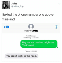 Funny, Head, and Phone: Jules  @Julian Epp  I texted the phone number one above  mine and  (765) 480  Text Message  Yesterday 12:25 AM  Hey we are number neighbors.  That's neat  Today 9:19 AM  You aren't right in the head Everyone should do this right now.