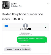 "Head, Memes, and Phone: Jules  Julian Epp  I texted the phone number one  above mine and  (765) 480  Text Message  Yesterday 12:25 AM  Hey we are number neighbors.  That's neat  Today 9:19 AM  You aren't right in the head ""Number neighbors"" 😂 https://t.co/i9H6QrPIg5"