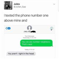 "Head, Memes, and Phone: Jules  @Julian Epp  I texted the phone number one  above mine and  K 36  (765) 480  Text Message  Yesterday 12:25 AM  Hey we are number neighbors.  That's neat  Today 9:19 AM  You aren't right in the head. ""Number Neighbor"" 😂"