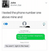 Head, Phone, and Neighbors: Jules  Julian Epp  I texted the phone number one  above mine and  K 36  (765) 480  Text Message  Yesterday 12:25 AM  Hey we are number neighbors.  That's neat  Today 9:19 AM  You aren't right in the head. Still think this is a fun idea
