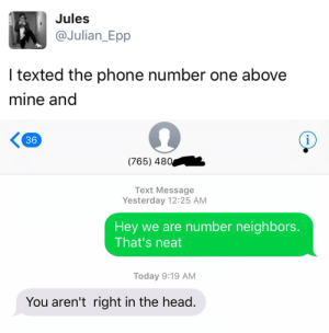 Head, Phone, and Tumblr: Jules  @Julian Epp  I texted the phone number one above  mine and   36  (765) 480  Text Message  Yesterday 12:25 AM  Hey we are number neighbors  That's neat  Today 9:19 AM  You aren't right in the head. tastefullyoffensive:  Textdoor neighbors. (via Julian_Epp)