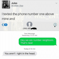 Head, Memes, and Phone: Jules  @Julian_Epp  I texted the phone number one above  mine and  36  (765) 480  Text Message  Yesterday 12:25 AM  Hey we are number neighbors.  That's neat  Today 9:19 AM  You aren't right in the head. 😂😂 I'm 💀