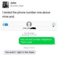 Head, Phone, and Neighbors: Jules  @Julian Epp  l texted the phone number one above  mine and  K 36  (765) 48  Text Message  Yesterday 12:25 AM  Hey we are number neighbors.  That's neat  Today 9:19 AM  You aren't right in the head. someone do this and dm the response