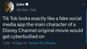On 3: Jules  @Julian_Epp  Tik Tok looks exactly like a fake social  media app the main character of a  Disney Channel original movie would  get cyberbullied on  3:26 14 Sep 19 Twitter for iPhone