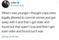 True, Thought, and Got: Jules  @Julian_Epp  When l was younger l thought cops were  legally allowed to commit crimes and get  away with it and then I got older and  found out that wasn't true and then I got  even older and found out it was  6/5/18, 9:43 PM