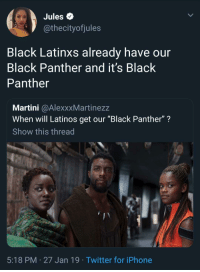 "Cant we just take a moment to celebrate their win: Jules Q  @thecityofjules  Black Latinxs already have our  Black Panther and it's Black  Panther  Martini @AlexxxMartinezz  When will Latinos get our ""Black Panther""?  Show this thread  5:18 PM 27 Jan 19 Twitter for iPhone Cant we just take a moment to celebrate their win"