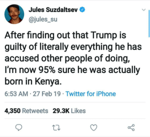 Knew it.: Jules Suzdaltsev  @jules_su  After finding out that Trump is  guilty of literally everything he has  accused other people of doing,  I'm now 95% sure he was actually  born in Kenya.  6:53 AM 27 Feb 19 Twitter for iPhone  4,350 Retweets 29.3K Likes Knew it.