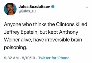 weiner: Jules Suzdaltsev  @jules_su  Anyone who thinks the Clintons killed  Jeffrey Epstein, but kept Anthony  Weiner alive, have irreversible brain  poisoning.  9:32 AM 8/10/19 Twitter for iPhone