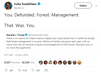 Remedy: Jules Suzdaltsev  @jules_su  Follow  You. Defunded. Forest. Management.  That. Was. You  Donald J. Trump@realDonaldTrump  There is no reason for these massive, deadly and costly forest fires in California except  that forest management is so poor. Billions of dollars are given each year, with so  many lives lost, all because of gross mismanagement of the forests. Remedy now, or  no more Fed payments!  9:27 AM-10 Nov 2018  .0 0.0  9,227 Retweets 32,310 Likes