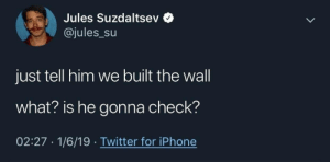 Jules: Jules Suzdaltsev  @jules_Su  just tell him we built the wall  what? is he gonna check?  02:27 1/6/19 Twitter for iPhone