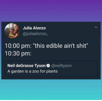 "Memes, Neil deGrasse Tyson, and Shit: Julia Alonzo  @juliaalonzo_  10:00 pm: ""this edible ain't shit""  10:30 pm:  Neil deGrasse Tyson@neiltyson  A garden is a zoo for plants <p>Don't forget to check out the Tiger Lilies. They will really grow on you!</p><p><b><i>You need your required daily intake of memes! Follow <a>@nochillmemes</a>​ for help now!</i></b><br/></p>"