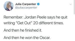 "Jordan Peele, Jordan, and Oscar: Julia Carpenter C  @juliaccarpenter  Remember: Jordan Peele says he quit  writing ""Get Out"" 20 different times.  And then he finished it.  And then he won the Oscar."