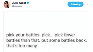 Back, Battles, and Julia: Julia Galef  @juliagalef  Following  pick your battles. pick... pick fewer  battles than that. put some battles back.  that's too many